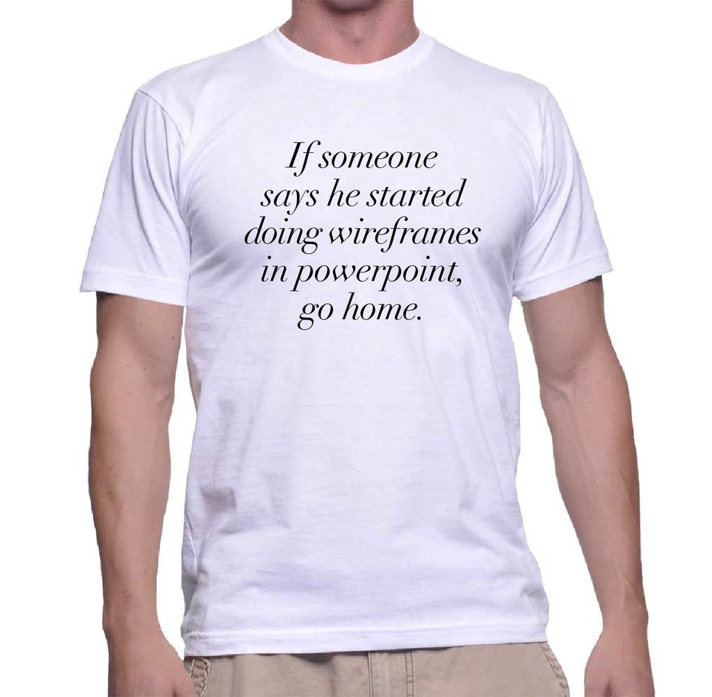 UX Shirt - If someone says he started doing wireframes in powerpoint, go home