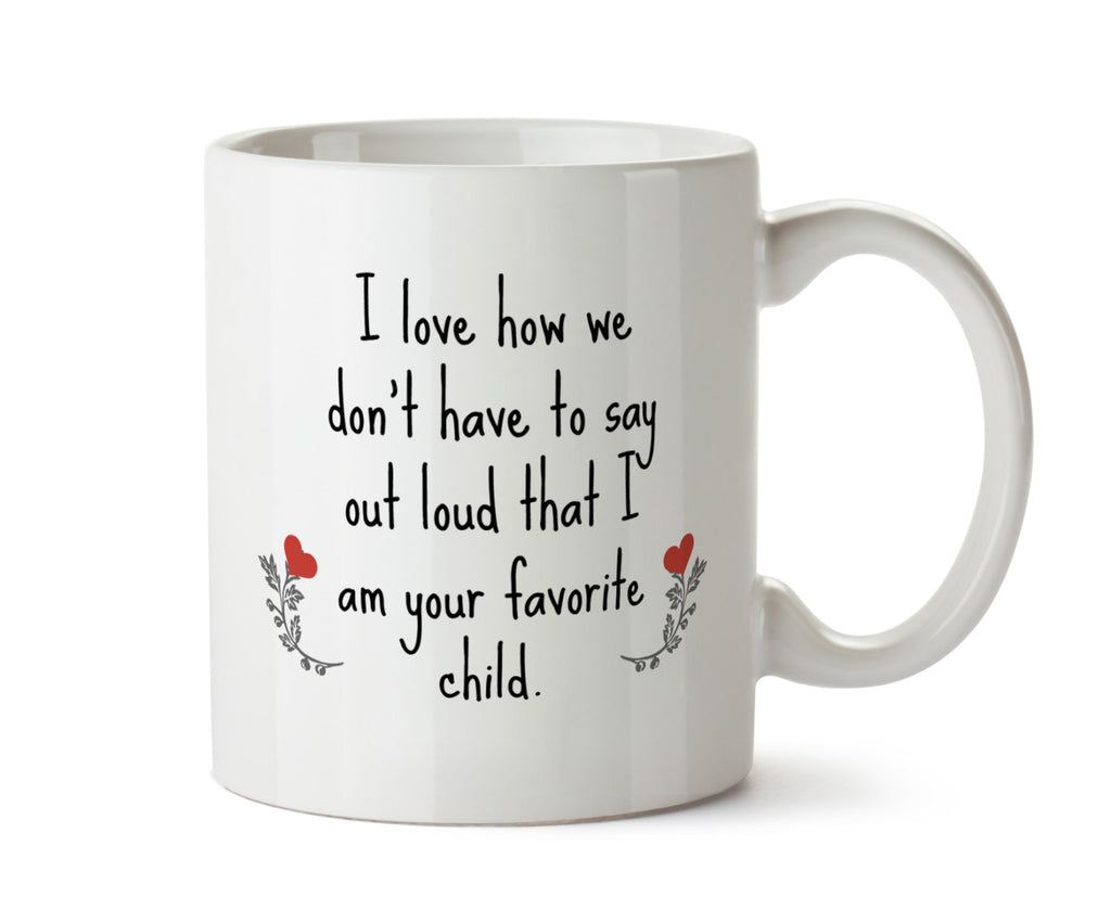 SALE - I Love How We Don't Have to Say Out Loud That I am Your Favorite Child - DISHWASHER Safe Coffee Mug -  Add Own Text to Personalize
