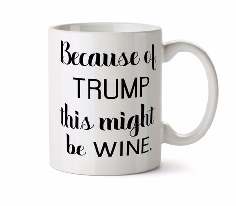 Because of Trump This Might Be Wine - Funny  Coffee Tea Mug - Add Own Text to Personalize Day Drinking