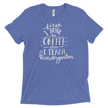First I Drink The Coffee Then I Teach Kindergarten T Shirt
