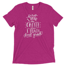 First I Drink The Coffee Then I Teach First Grade
