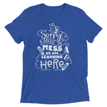 Sorry About the Mess We Are Learning In Here Tri-Blend Shirt