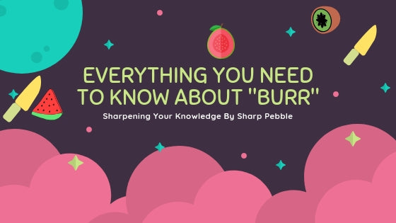 Sharpening Your Knowledge:  Everything You Need To Know About Burr