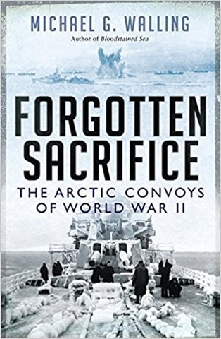 Forgotten Sacrifice - The Arctic Convoys of World War II. Author Michael G. Walling