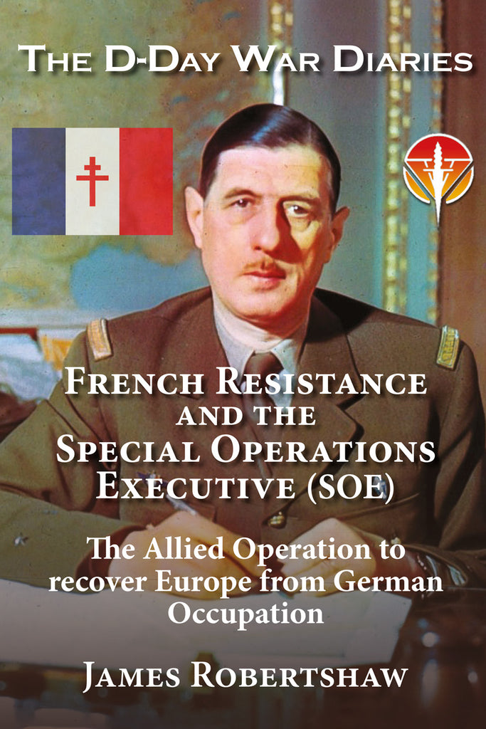 The D Day War Diaries: French Resistance and the Special Operations Executive (SOE) By James Robertshaw