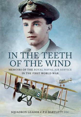 In the Teeth of the Wind. Memoirs of the RNAS in the first World War. Author Squadron Leader CPO Bartlett DSC
