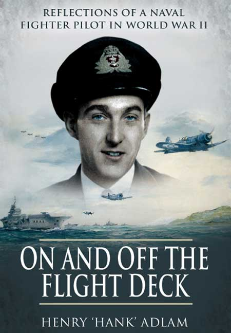 On and off the Flight  Deck. Reflections of a Naval Fighter Pilot in WWII. Author Henry 'Hank' Adlam.