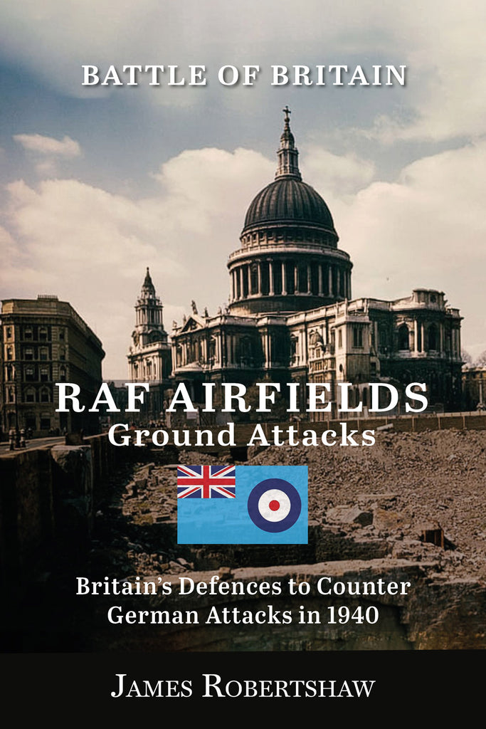 Battle of Britain. RAF Airfields - Ground attacks. Britain's Defences to Counter German Attacks in 1940 by James Robertshaw