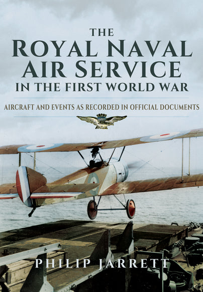 The Royal Naval Air Service in the First World War  Aircraft & Events as  recorded in official documents  Author Philip Jarrett