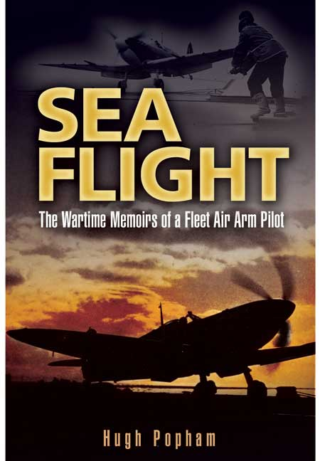 Sea Flight - Wartime memoirs of a Fleet Air Arm Pilot. Author Hugh Popham