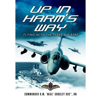 Up In Harms Way - Flying With The Fleet Air Arm By Commander R.M 'Mike' Crosley
