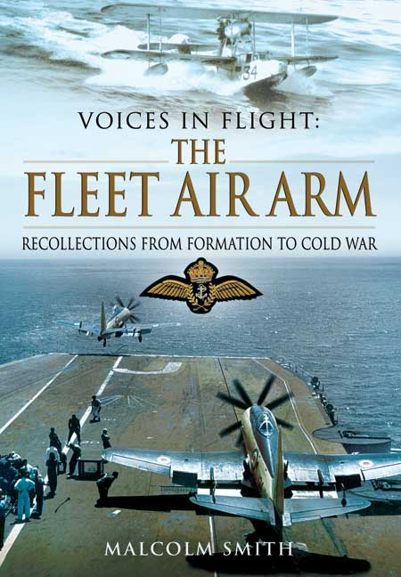 Voices in Flight: The Fleet Air Arm. Recollections from formation to Cold War. Author Malcolm Smith