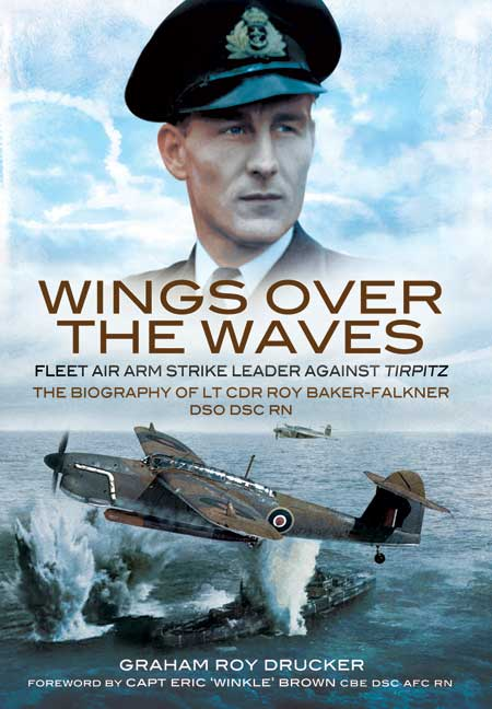 Wings over the Waves. The biography of Lt Cdr Roy Baker-Falkner DSO DSC RN. Author G.R.Drucker