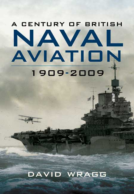 A Century of British Naval Aviation. 1909 - 2009. Author David Wragg.
