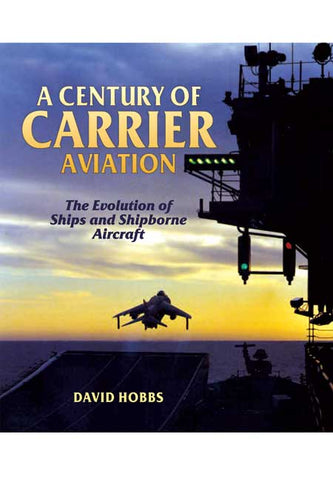 A Century of Carrier Aviation. The Evolution of Ships and Shipborne Aircraft. Author David Hobbs.