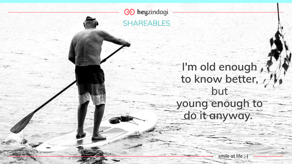 I'm old enough to know better, but young enought to do it anyway