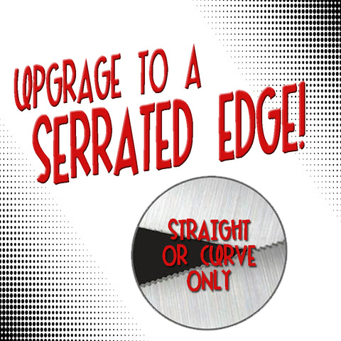 UPGRADE TO A SERRATED EDGE BLADE (STRAIGHT OR CURVE)