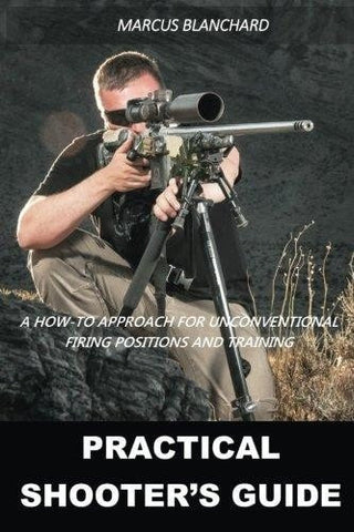 Practical Shooter's Guide: A How-To Approach For Unconventional Firing Positions and Training