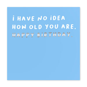 No Idea How Old You Are - Birthday Card