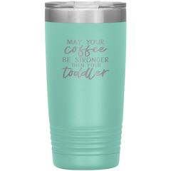 May Your Coffee Be Stronger Than Your Toddler - 20oz Tumbler
