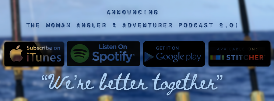 The Woman Angler & Adventurer podcast on iTunes, Spotify, Google Play and Stitcher!
