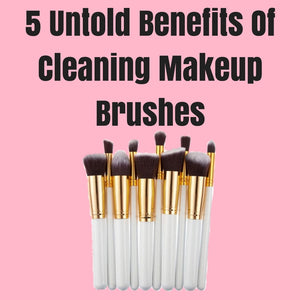5 Untold Benefits Of Cleaning Makeup Brushes