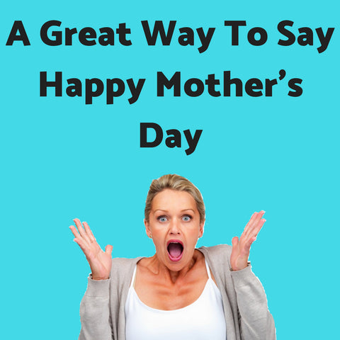 A Great Way To Say Happy Mother's Day