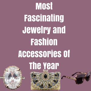 Most Fascinating Jewelry and Fashion Accessories Of The Year