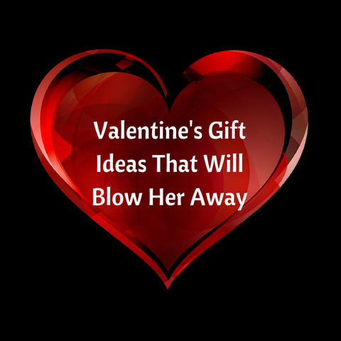Valentine Gift Ideas That Will Blow Her Away