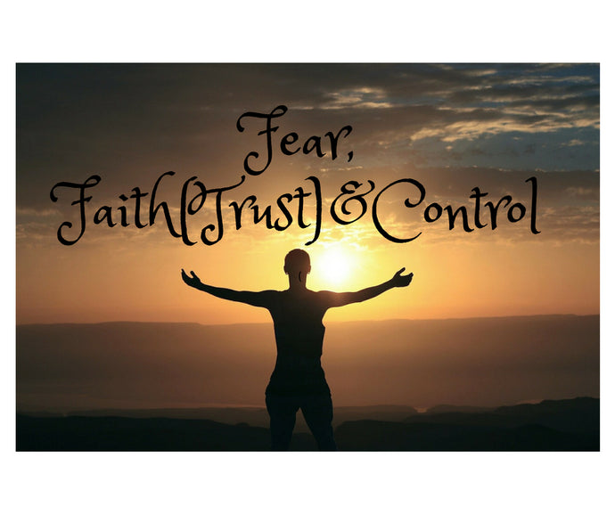 Fear Faith (Trust) & Control