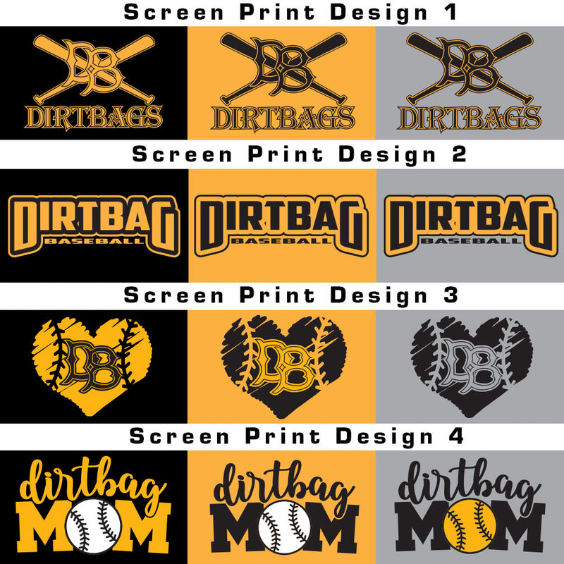 "Montage of all four Dirtbags designs. Design 1 is  classic Dirtbags logo with two baseball bats overlapping in an 'x"" with large DB letters in the center. Underneath image reads Dirtbags.Design 2 is large words Dirtbag and smaller words baseball in black letters. black sketched heart. Inside the heart are stitches to mimic a baseball and the letters DB in the Dirtbags font. Design 4 is dirtbag in script font and Mom in larger block font. The ""O"" in Mom is a baseball."
