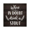 When in Doubt, Drink Stout Rustic Looking Beer Funny Wood Sign Wall Décor 8 x 8 Wood Sign B3-08080061067