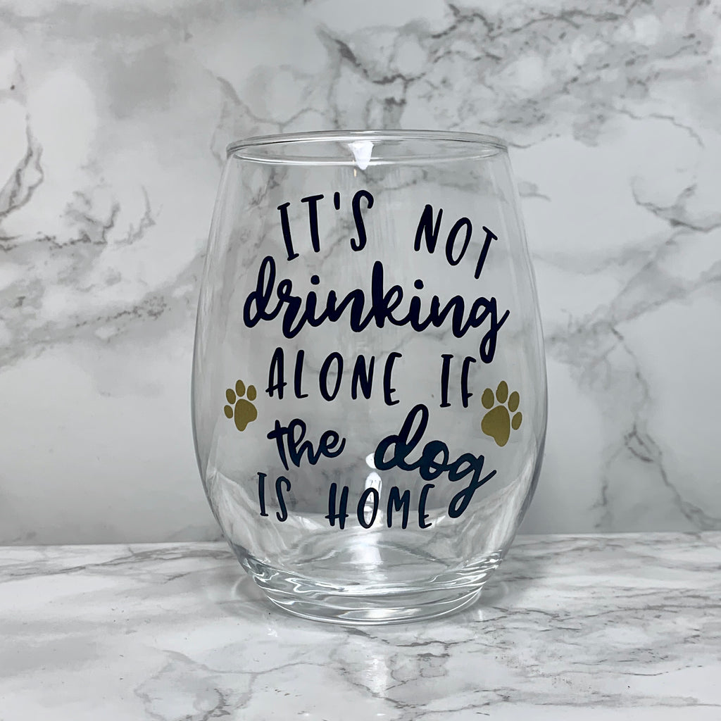 It's Not Drinking Alone if the Dog is Home - Wine Glass