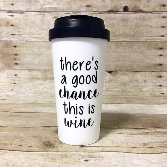 There's a Good Chance This is Wine Travel Mug