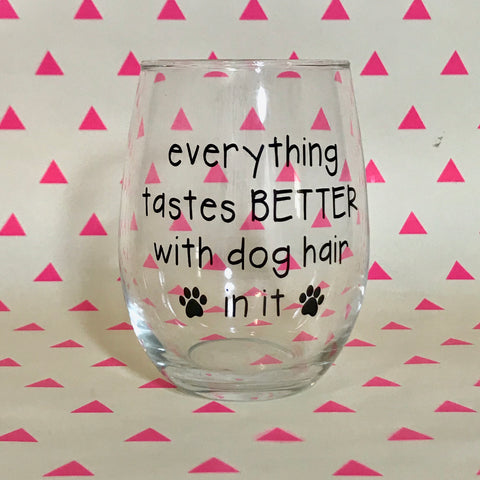 Everything Tastes Better With Dog Hair In It Wine Glass