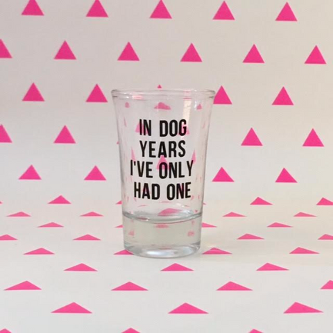In Dog Years, I've Only Had One - Shot Glass