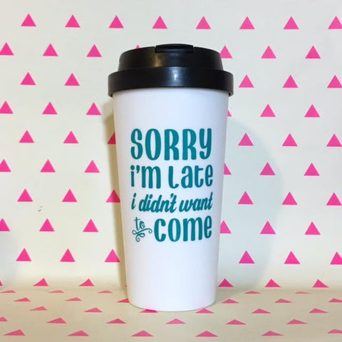 Sorry I'm Late. I Didn't Want to Come Travel Mug