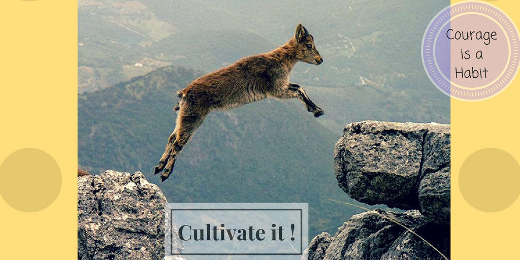 Courage is a Habit , Cultivate it !