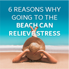 6 reasons why going to the beach can relieve stress