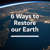 6 Ways to Restore our Earth