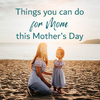 Things you can do for Mom this Mothers Day