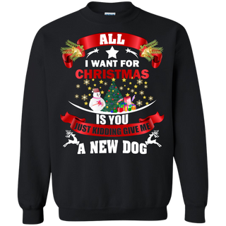 Teefavory All i want for christmas is you Just kidding give me A New Dog shirt - Xmas  Sweatshirt - Xmas  Sweatshirt