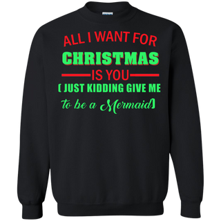 Teefavory All i want for christmas is you Just kidding give me to be a Mermaid shirt - Xmas  Sweatshirt - Xmas  Sweatshirt