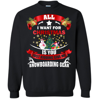 Teefavory All i want for christmas is you Just kidding give a Snowboarding Gear shirt - Xmas  Sweatshirt - Xmas  Sweatshirt