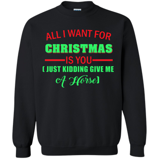 Teefavory All i want for christmas is you Just kidding give me A Horse shirt - Xmas  Sweatshirt - Xmas  Sweatshirt