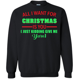 Teefavory All i want for christmas is you Just kidding give me Yarn shirt - Xmas  Sweatshirt - Xmas  Sweatshirt