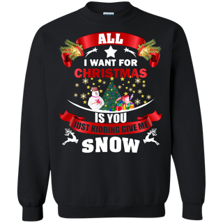 Teefavory All i want for christmas is you Just kidding give a snow shirt - Xmas  Sweatshirt - Xmas  Sweatshirt