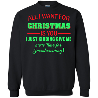Teefavory All i want for christmas is you Just kidding give me more time for Snowboarding shirt - Xmas  Sweatshirt - Xmas  Sweatshirt
