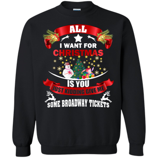 Teefavory All i want for christmas is you Just kidding give me Some Broadway Tickets shirt - Xmas  Sweatshirt - Xmas  Sweatshirt