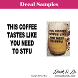 This Coffee Tastes Like You Need to STFU Vinyl Adhesive Decal - Jack and Lu